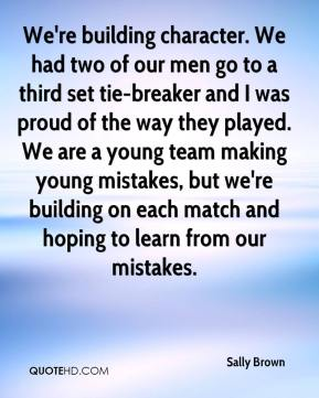 We're building character. We had two of our men go to a third set tie-breaker and I was proud of the way they played. We are a young team making young mistakes, but we're building on each match and hoping to learn from our mistakes.