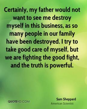 Certainly, my father would not want to see me destroy myself in this business, as so many people in our family have been destroyed. I try to take good care of myself, but we are fighting the good fight, and the truth is powerful.