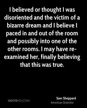 Sam Sheppard - I believed or thought I was disoriented and the victim of a bizarre dream and I believe I paced in and out of the room and possibly into one of the other rooms. I may have re-examined her, finally believing that this was true.