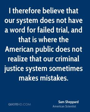 Sam Sheppard - I therefore believe that our system does not have a word for failed trial, and that is where the American public does not realize that our criminal justice system sometimes makes mistakes.