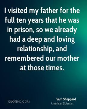 I visited my father for the full ten years that he was in prison, so we already had a deep and loving relationship, and remembered our mother at those times.