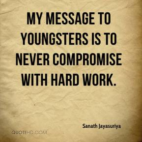 Sanath Jayasuriya  - My message to youngsters is to never compromise with hard work.
