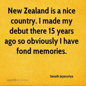 Sanath Jayasuriya  - New Zealand is a nice country. I made my debut there 15 years ago so obviously I have fond memories.