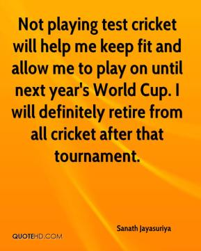Sanath Jayasuriya  - Not playing test cricket will help me keep fit and allow me to play on until next year's World Cup. I will definitely retire from all cricket after that tournament.