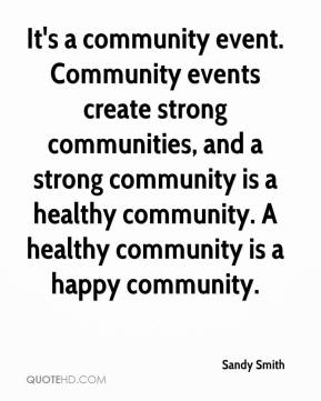 Sandy Smith  - It's a community event. Community events create strong communities, and a strong community is a healthy community. A healthy community is a happy community.