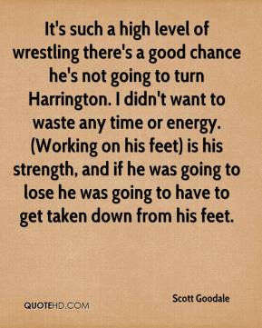Scott Goodale  - It's such a high level of wrestling there's a good chance he's not going to turn Harrington. I didn't want to waste any time or energy. (Working on his feet) is his strength, and if he was going to lose he was going to have to get taken down from his feet.