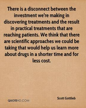 Scott Gottlieb  - There is a disconnect between the investment we're making in discovering treatments and the result in practical treatments that are reaching patients. We think that there are scientific approaches we could be taking that would help us learn more about drugs in a shorter time and for less cost.