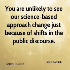 Scott Gottlieb  - You are unlikely to see our science-based approach change just because of shifts in the public discourse.