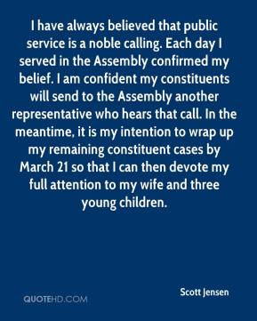 Scott Jensen  - I have always believed that public service is a noble calling. Each day I served in the Assembly confirmed my belief. I am confident my constituents will send to the Assembly another representative who hears that call. In the meantime, it is my intention to wrap up my remaining constituent cases by March 21 so that I can then devote my full attention to my wife and three young children.