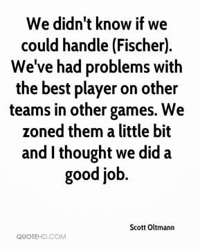 Scott Oltmann  - We didn't know if we could handle (Fischer). We've had problems with the best player on other teams in other games. We zoned them a little bit and I thought we did a good job.