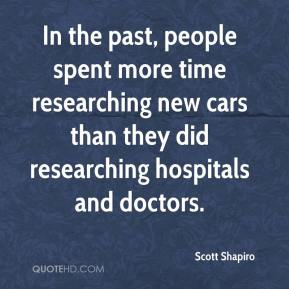 Scott Shapiro  - In the past, people spent more time researching new cars than they did researching hospitals and doctors.