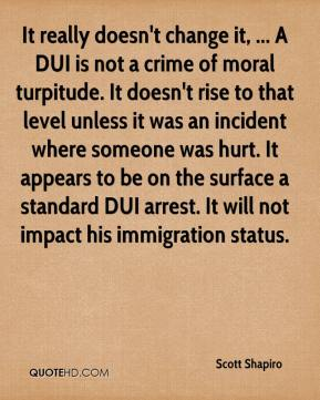 Scott Shapiro  - It really doesn't change it, ... A DUI is not a crime of moral turpitude. It doesn't rise to that level unless it was an incident where someone was hurt. It appears to be on the surface a standard DUI arrest. It will not impact his immigration status.