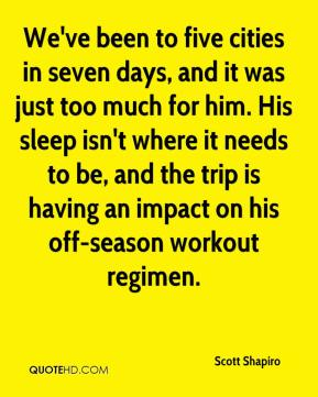 Scott Shapiro  - We've been to five cities in seven days, and it was just too much for him. His sleep isn't where it needs to be, and the trip is having an impact on his off-season workout regimen.