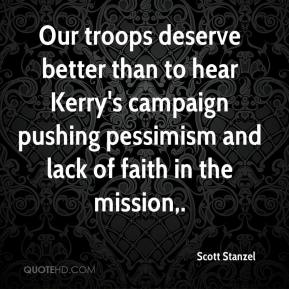 Scott Stanzel  - Our troops deserve better than to hear Kerry's campaign pushing pessimism and lack of faith in the mission.