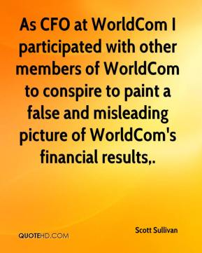 As CFO at WorldCom I participated with other members of WorldCom to conspire to paint a false and misleading picture of WorldCom's financial results.