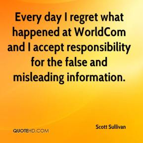 Every day I regret what happened at WorldCom and I accept responsibility for the false and misleading information.