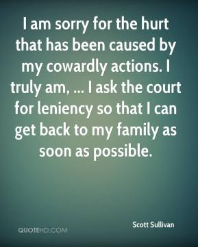 I am sorry for the hurt that has been caused by my cowardly actions. I truly am, ... I ask the court for leniency so that I can get back to my family as soon as possible.