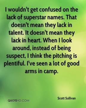 I wouldn't get confused on the lack of superstar names. That doesn't mean they lack in talent. It doesn't mean they lack in heart. When I look around, instead of being suspect, I think the pitching is plentiful. I've seen a lot of good arms in camp.