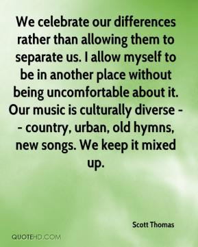 Scott Thomas  - We celebrate our differences rather than allowing them to separate us. I allow myself to be in another place without being uncomfortable about it. Our music is culturally diverse -- country, urban, old hymns, new songs. We keep it mixed up.