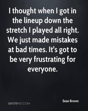 Sean Brown  - I thought when I got in the lineup down the stretch I played all right. We just made mistakes at bad times. It's got to be very frustrating for everyone.