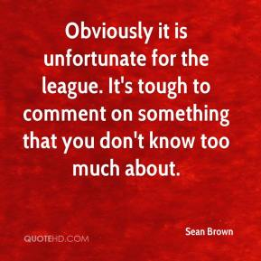 Sean Brown  - Obviously it is unfortunate for the league. It's tough to comment on something that you don't know too much about.