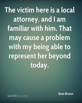 Sean Brown  - The victim here is a local attorney, and I am familiar with him. That may cause a problem with my being able to represent her beyond today.
