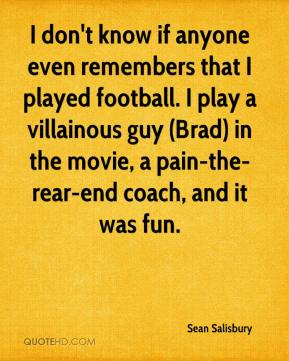 Sean Salisbury  - I don't know if anyone even remembers that I played football. I play a villainous guy (Brad) in the movie, a pain-the-rear-end coach, and it was fun.