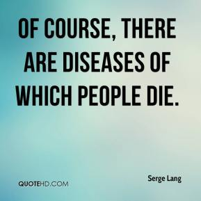 Of course, there are diseases of which people die.