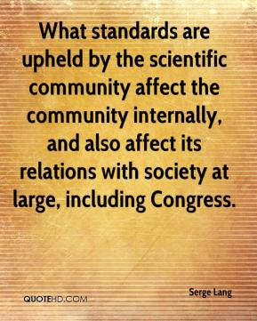 Serge Lang - What standards are upheld by the scientific community affect the community internally, and also affect its relations with society at large, including Congress.