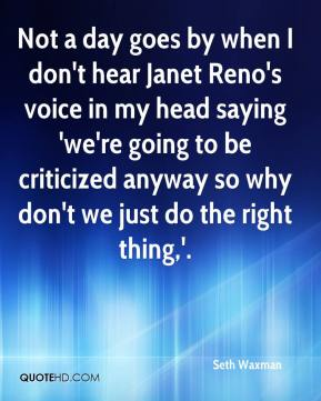 Not a day goes by when I don't hear Janet Reno's voice in my head saying 'we're going to be criticized anyway so why don't we just do the right thing,'.