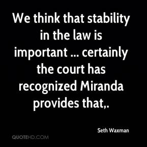 We think that stability in the law is important ... certainly the court has recognized Miranda provides that.