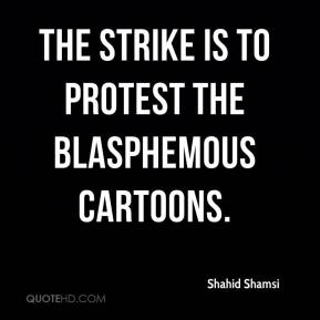 Shahid Shamsi  - The strike is to protest the blasphemous cartoons.