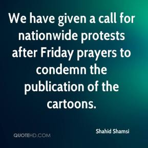 Shahid Shamsi  - We have given a call for nationwide protests after Friday prayers to condemn the publication of the cartoons.