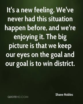 It's a new feeling. We've never had this situation happen before, and we're enjoying it. The big picture is that we keep our eyes on the goal and our goal is to win district.