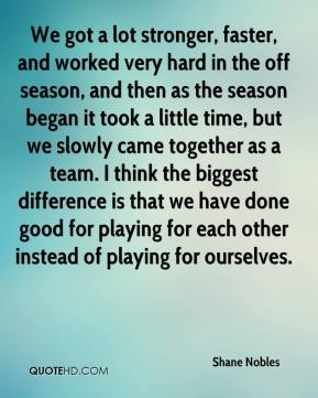 We got a lot stronger, faster, and worked very hard in the off season, and then as the season began it took a little time, but we slowly came together as a team. I think the biggest difference is that we have done good for playing for each other instead of playing for ourselves.