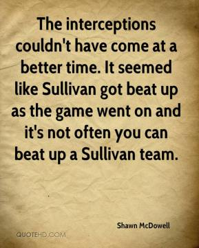 Shawn McDowell  - The interceptions couldn't have come at a better time. It seemed like Sullivan got beat up as the game went on and it's not often you can beat up a Sullivan team.
