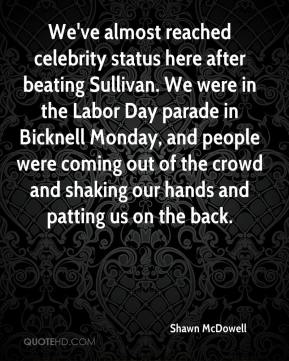 Shawn McDowell  - We've almost reached celebrity status here after beating Sullivan. We were in the Labor Day parade in Bicknell Monday, and people were coming out of the crowd and shaking our hands and patting us on the back.