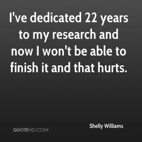 Shelly Williams  - I've dedicated 22 years to my research and now I won't be able to finish it and that hurts.