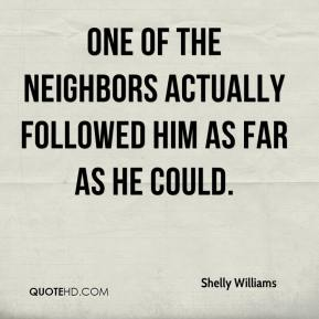 Shelly Williams  - One of the neighbors actually followed him as far as he could.