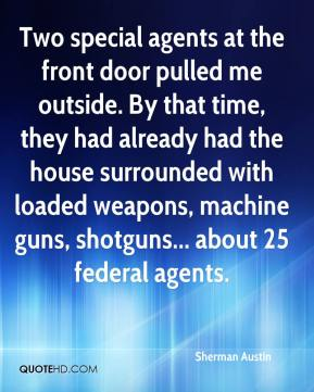 Sherman Austin - Two special agents at the front door pulled me outside. By that time, they had already had the house surrounded with loaded weapons, machine guns, shotguns... about 25 federal agents.