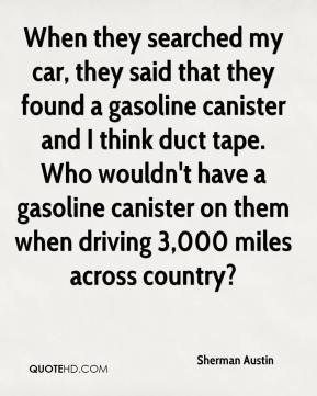 When they searched my car, they said that they found a gasoline canister and I think duct tape. Who wouldn't have a gasoline canister on them when driving 3,000 miles across country?