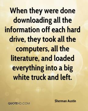 Sherman Austin - When they were done downloading all the information off each hard drive, they took all the computers, all the literature, and loaded everything into a big white truck and left.