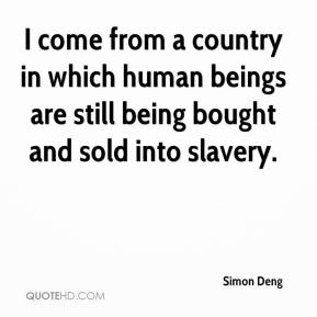 Simon Deng  - I come from a country in which human beings are still being bought and sold into slavery.