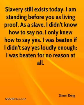 Simon Deng  - Slavery still exists today. I am standing before you as living proof. As a slave, I didn't know how to say no, I only knew how to say yes. I was beaten if I didn't say yes loudly enough; I was beaten for no reason at all.