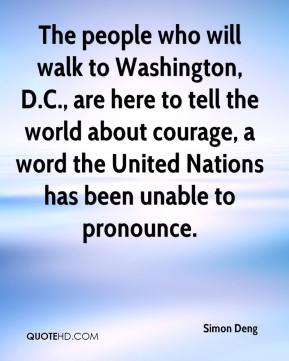 The people who will walk to Washington, D.C., are here to tell the world about courage, a word the United Nations has been unable to pronounce.