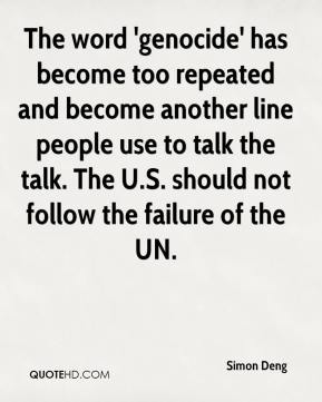 The word 'genocide' has become too repeated and become another line people use to talk the talk. The U.S. should not follow the failure of the UN.