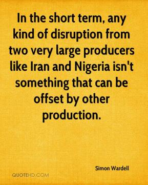 In the short term, any kind of disruption from two very large producers like Iran and Nigeria isn't something that can be offset by other production.