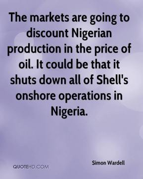 The markets are going to discount Nigerian production in the price of oil. It could be that it shuts down all of Shell's onshore operations in Nigeria.