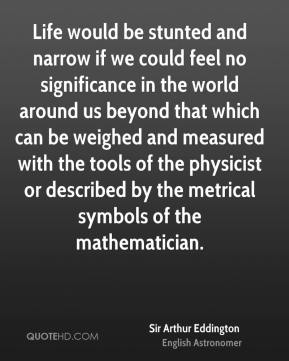 Life would be stunted and narrow if we could feel no significance in the world around us beyond that which can be weighed and measured with the tools of the physicist or described by the metrical symbols of the mathematician.