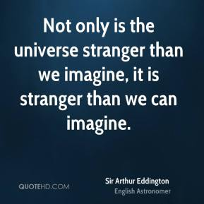 Not only is the universe stranger than we imagine, it is stranger than we can imagine.